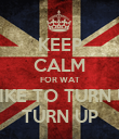 KEEP CALM FOR WAT I LIKE TO TURN UP TURN UP - Personalised Poster large