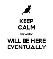 KEEP CALM FRANK WILL BE HERE EVENTUALLY - Personalised Poster large