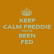 KEEP CALM FREDDIE YOU'VE BEEN FED - Personalised Poster large