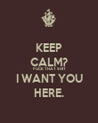 KEEP CALM? FUCK THAT SHIT I WANT YOU HERE. - Personalised Poster large