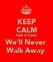 KEEP CALM Fuck U Celtic  We'll Never  Walk Away  - Personalised Poster large
