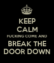 KEEP CALM FUCKING COME AND BREAK THE DOOR DOWN - Personalised Poster large