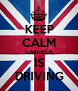 KEEP CALM GABRIELA IS DRIVING - Personalised Poster large