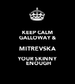 KEEP CALM GALLOWAY & MITREVSKA YOUR SKINNY  ENOUGH - Personalised Poster large