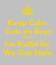 Keep Calm  Gals en Boys Cause  I'm Kullid En  We Got Style - Personalised Poster large
