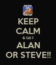 KEEP CALM & GET ALAN OR STEVE!! - Personalised Poster small
