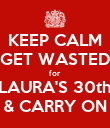 KEEP CALM GET WASTED for LAURA'S 30th & CARRY ON - Personalised Poster large
