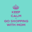 KEEP CALM & GO SHOPPING WITH MOM - Personalised Poster large