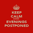 KEEP CALM GOOD  EVENINGS POSTPONED - Personalised Large Wall Decal
