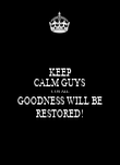 KEEP CALM GUYS COS ALL GOODNESS WILL BE RESTORED! - Personalised Poster small