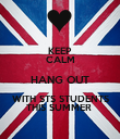 KEEP CALM HANG OUT WITH STS STUDENTS THIS SUMMER  - Personalised Poster large