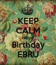 KEEP CALM Happy Birthday EBRU - Personalised Poster large