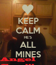 KEEP CALM HE'S ALL MINES - Personalised Poster large