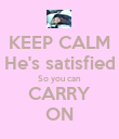 KEEP CALM He's satisfied So you can CARRY ON - Personalised Poster large