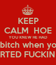 KEEP CALM  HOE YOU KNEW HE HAD abitch when you STARTED FUCKIN HIM - Personalised Poster large