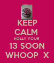 KEEP CALM  HOLLY YOUR  13 SOON WHOOP  X - Personalised Poster large