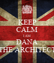 KEEP CALM I AM DANA THE ARCHITECT - Personalised Poster large