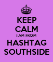 KEEP CALM I AM FROM HASHTAG SOUTHSIDE - Personalised Poster large