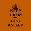 KEEP CALM I'AM   JUST ASLEEP - Personalised Poster large