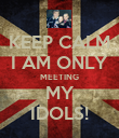 KEEP CALM I AM ONLY MEETING MY IDOLS! - Personalised Poster large