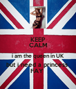 KEEP CALM i am the queen in UK  but i need a princess  FAY  - Personalised Poster large