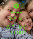 KEEP CALM I AM  WITH MY  FRIENDS - Personalised Poster large