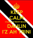 KEEP CALM I CALL EVERYBODY DAHLIN I'Z AH TRINI - Personalised Poster large