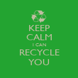 KEEP CALM I CAN RECYCLE YOU - Personalised Poster large