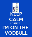 KEEP CALM I CAN'T!!    I'M ON THE  VODBULL - Personalised Poster large