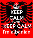 KEEP CALM I CANT   KEEP CALM  I'm albanian  - Personalised Poster large
