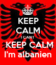 KEEP CALM I CANT   KEEP CALM  I'm albanien  - Personalised Poster small