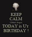 KEEP CALM I Didn't forgot TODAY is U'r  BIRTHDAY ! - Personalised Poster large