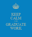 KEEP CALM I DO GRADUATE WORK - Personalised Poster large