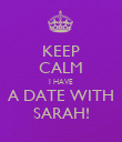 KEEP CALM I HAVE A DATE WITH SARAH! - Personalised Poster large