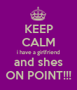 KEEP CALM i have a girlfriend and shes ON POINT!!! - Personalised Poster large
