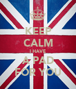 KEEP CALM I HAVE  A PAD FOR YOU - Personalised Poster large