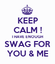 KEEP CALM ! I HAVE ENOUGH SWAG FOR YOU & ME - Personalised Poster large