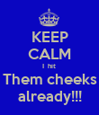 KEEP CALM I  hit  Them cheeks already!!! - Personalised Poster large
