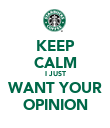 KEEP CALM I JUST WANT YOUR OPINION - Personalised Poster large