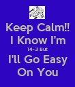 Keep Calm!! I Know I'm 14-3 But I'll Go Easy On You - Personalised Poster large