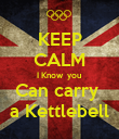 KEEP CALM I Know  you  Can carry  a Kettlebell - Personalised Poster large