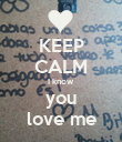 KEEP CALM I know  you love me - Personalised Poster large