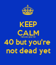 KEEP CALM I know you're 40 but you're  not dead yet - Personalised Poster large