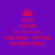KEEP CALM & I'LL HELP OUT  THE KING. I'M THE QUEEN HERE! - Personalised Poster small
