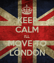 KEEP CALM I'LL MOVE TO LONDON - Personalised Poster large