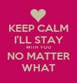 KEEP CALM I'LL STAY WITH YOU NO MATTER WHAT - Personalised Poster large