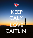 KEEP CALM I LOVE CAITLIN  - Personalised Poster large