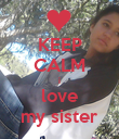 KEEP CALM i love my sister - Personalised Poster large