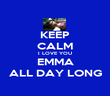 KEEP CALM I LOVE YOU EMMA ALL DAY LONG - Personalised Poster large