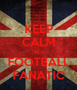 KEEP CALM I'M A FOOTBALL FANATIC - Personalised Poster large